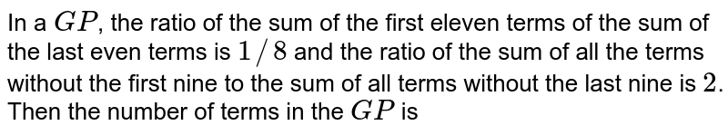 In a `GP`, the ratio of the sum of the first eleven terms of the sum of the last even terms is `1//8` and the ratio of the sum of all the terms without the first nine to the sum of all terms without the last nine is `2`. Then the number of terms in the `GP` is