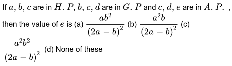If `a,b,c` are in `H.P`, `b,c,d` are in `G.P` and `c,d,e` are in `A.P.` , then the value of `e` is (a) `(ab^(2))/((2a-b)^(2))` (b) `(a^(2)b)/((2a-b)^(2))` (c) `(a^(2)b^(2))/((2a-b)^(2))` (d) None of these