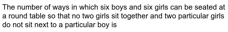 The number of ways in which six boys and six girls can be seated at a round table so that no two girls sit together and two particular girls do not sit next to a particular boy is
