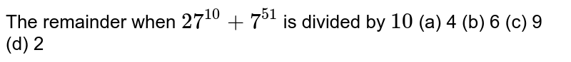The remainder when `27^(10)+7^(51)` is divided by `10` (a) 4 (b) 6 (c) 9 (d) 2