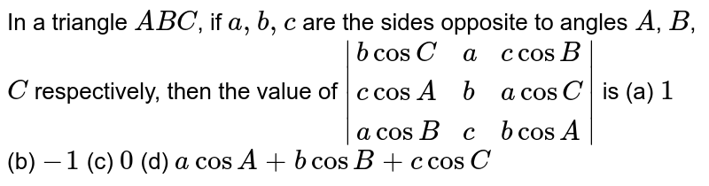In a triangle `ABC`, if `a,b,c` are the sides opposite to angles `A`, `B`, `C` respectively, then the value of `|{:(bcosC,a,c cosB),(c cosA,b,acosC),(acosB,c,bcosA):}|` is (a) `1` (b) `-1` (c) `0` (d) `acosA+bcosB+c cosC`