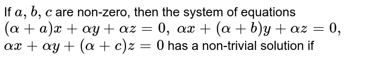 If `a , b , c` are non-zero, then the system of equations `(alpha+a)x+alphay+alphaz=0,alphax+(alpha+b)y+alphaz=0,alphax+alphay+(alpha+c)z=0` has a non-trivial solution if `alpha^(-1)=-(a^(-1)+b^(-1)+c^(-1))` b. `alpha^(-1)=a+b+c`  c.`alpha+a+b+c=1` d. none of these