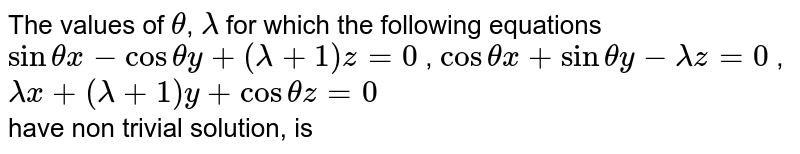 The values of `theta`, `lambda` for which the following equations `sinthetax-costhetay+(lambda+1)z=0` , `costhetax+sinthetay-lambdaz=0` , `lambdax+(lambda+1)y+costhetaz=0` <br> have non trivial solution, is