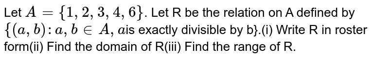 Let `A = {1, 2, 3, 4, 6}`. Let R be the relation on A defined by `{(a , b): a , b  in  A , a`is exactly divisible by b}.(i) Write R in roster  form(ii) Find the domain of R(iii) Find the range of R.