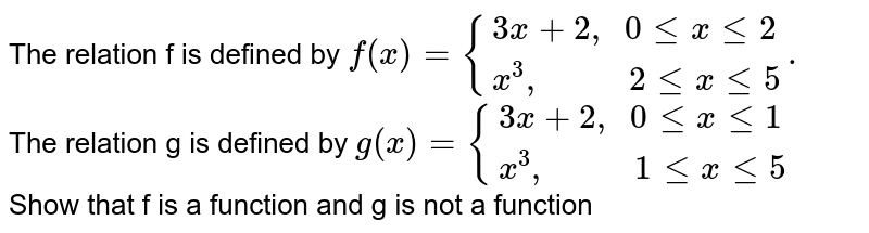 """The relation f is defined  by ` f(x) ={(3x+2"""", """"0le x le2),(x^(3)"""",         """"2 le x le 5):}.` <br> The relation g is defined by ` g(x) ={(3x+2"""", """"0le x le1),(x^(3)"""",         """"1 le x le 5):}` <br>  Show that f is a function and g is not a function"""