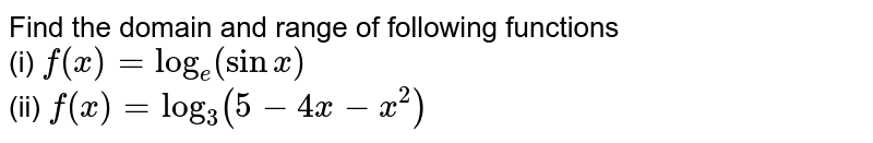 Find the domain and range of following functions <br> (i) `f(x)=log_(e)(sinx)` <br>  (ii)  `f(x)=log_(3)(5-4x-x^(2))`