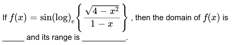 If `f(x)=sin(log)_e{(sqrt(4-x^2))/(1-x)}` , then the domain of `f(x)` is _____ and its range is __________.