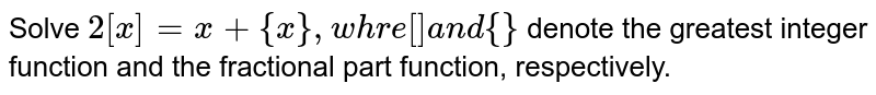 Solve `2[x]=x+{x},w h r e[]a n d{}` denote the greatest integer function and the fractional part function,   respectively.