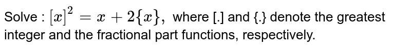 Solve : `[x]^(2)=x+2{x},` where [.] and {.} denote the greatest integer and the fractional part functions, respectively.