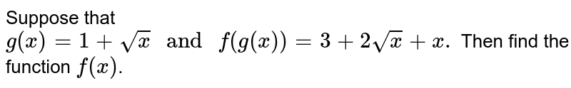 """Suppose that `g(x)=1+sqrt(x) """" and """" f(g(x))=3+2sqrt(x)+x.` Then find the function `f(x)`."""