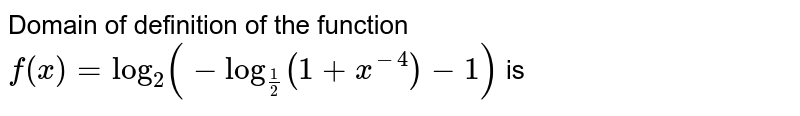 Domain of definition of the function `f(x) = log_2 (-log_(1/2) (1+x^(-4))-1)` is