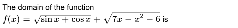 The domain of the function `f(x)=sqrt(sinx+cosx)+sqrt(7x-x^2-6)` is