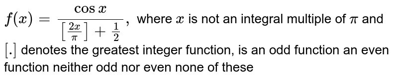 `f(x)=(cosx)/([(2x)/pi]+1/2),` where `x` is not an integral multiple of `pi` and `[dot]` denotes the greatest integer function, is an odd function an even function neither odd nor even none of these