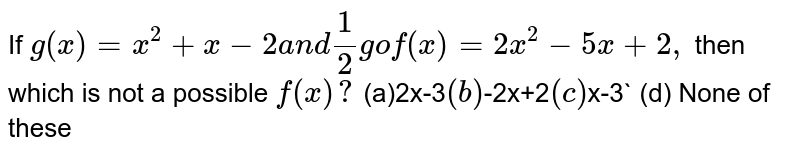 If `g(x)=x^2+x-2a n d1/2gof(x)=2x^2-5x+2,` then which is not a possible `f(x)?`  ``(a)2x-3`  (b) `-2x+2`  (c)`x-3`    (d) None of these