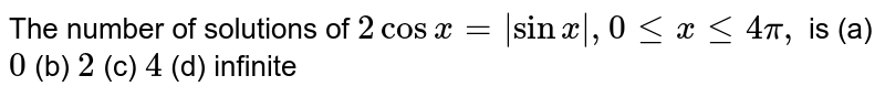 The number  of solutions of `2 cosx=|sinx|, 0 le x le 4 pi,`  is  (a) `0` (b) `2` (c) `4` (d) infinite