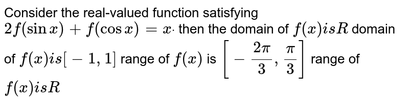 Consider the real-valued function satisfying `2f(sinx)+f(cosx)=xdot` then the domain of `f(x)i sR`  domain of `f(x)i s[-1,1]`  range of `f(x)` is `[-(2pi)/3,pi/3]`  range of `f(x)i sR`