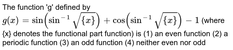 The function 'g' defined by `g(x)= sin(sin^(-1)sqrt({x}))+cos(sin^(-1)sqrt({x}))-1` (where  {x} denotes the functional part function) is (1) an even function (2) a periodic function (3) an odd function (4) neither even nor odd