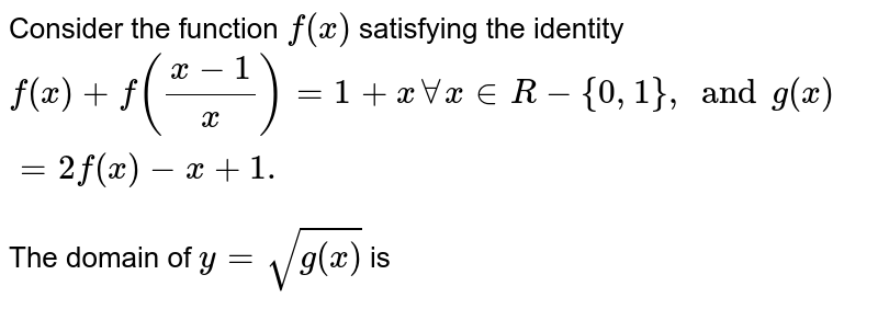 Consider the function `f(x)` satisfying the identity  `f(x) +f((x-1)/(x))=1+x AA x in R -{0,1}, and g(x)=2f(x)-x+1.`  <br> The domain of `y=sqrt(g(x))` is