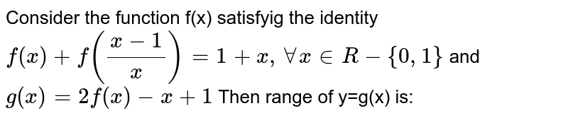 Consider the function f(x) satisfyig the identity `f(x)+f((x-1)/x)=1+x, AA x in R-{0,1}` and  `g(x)=2f(x)-x+1` Then range of y=g(x) is:
