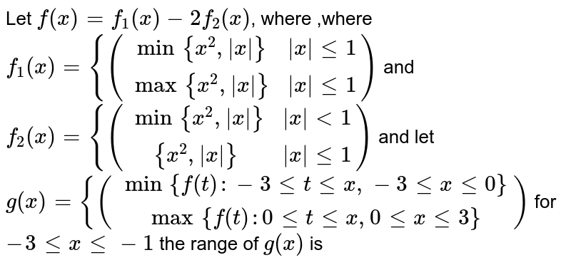 Let  `f(x)=f_1(x)-2f_2 (x)`, where ,where `f_1(x)={((min{x^2,|x|},|x|le 1),(max{x^2,|x|},|x| le 1))` and `f_2(x)={((min{x^2,|x|},|x| lt 1),({x^2,|x|},|x| le 1))` and let  `g(x)={ ((min{f(t):-3letlex,-3 le x le 0}),(max{f(t):0 le t le x,0 le x le 3}))` for `-3 le x le -1` the range of  `g(x)` is