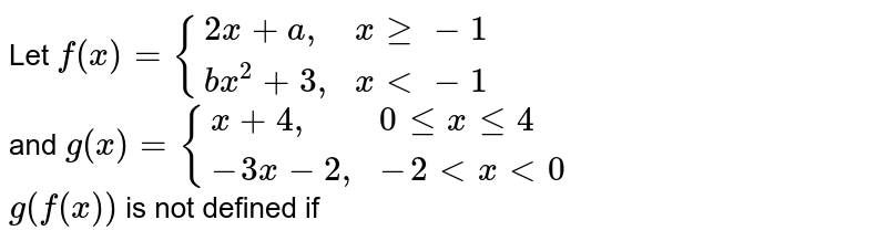 """Let `f(x)={(2x+a"""","""",x ge -1),(bx^(2)+3"""","""",x lt -1):}` <br> and `g(x)={(x+4"""","""",0 le x le 4),(-3x-2"""","""",-2 lt x lt 0):}` <br> `g(f(x))` is not defined if"""