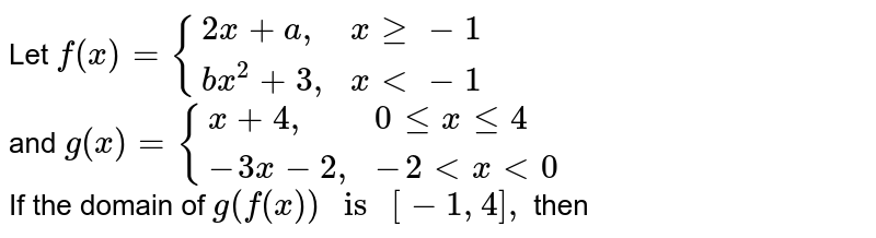 """Let `f(x)={(2x+a"""","""",x ge -1),(bx^(2)+3"""","""",x lt -1):}` <br> and `g(x)={(x+4"""","""",0 le x le 4),(-3x-2"""","""",-2 lt x lt 0):}` <br>  If the domain of `g(f(x))"""" is """" [-1, 4],`  then"""