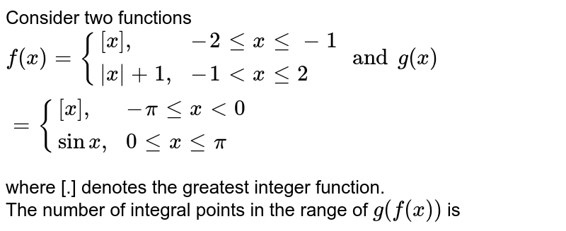 """Consider two functions <br> `f(x)={([x]"""","""",-2le x le -1),( x +1"""","""",-1 lt x le 2):} and g(x)={([x]"""","""",-pi le x lt 0),(sinx"""","""",0le x le pi):}` <br> where [.] denotes the greatest  integer function. <br>  The number of integral points in the range of `g(f(x))` is"""