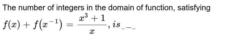 The number of integers in the domain of function, satisfying `f(x)+f(x^(-1))=(x^3+1)/x ,i s_____`