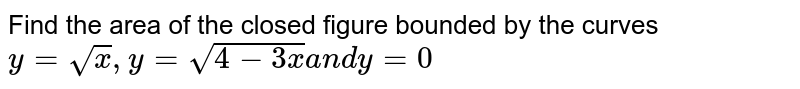 Find the area of the closed figure bounded by the curves `y=sqrt(x),y=sqrt(4-3x)a n dy=0`