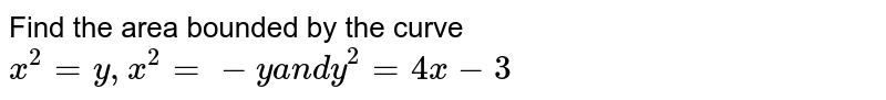 Find the area bounded by the curve `x^2=y ,x^2=-ya n dy^2=4x-3`