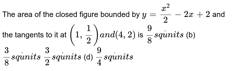 The area of the closed figure bounded by `y=(x^2)/2-2x+2` and the tangents to it at `(1,1/2)a n d(4,2)` is `9/8s qdotu n i t s`  (b) `3/8s qdotu n i t s`  `3/2s qdotu n i t s`  (d) `9/4s qdotu n i t s`