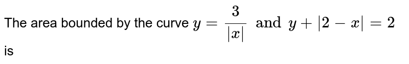 The area bounded by the curve `y=3/ x  and y+ 2-x =2` is