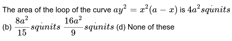 The area of the loop of the curve `a y^2=x^2(a-x)` is `4a^2s qdotu n i t s`  (b) `(8a^2)/(15)s qdotu n i t s`  `(16 a^2)/9s qdotu n i t s`  (d) None of these