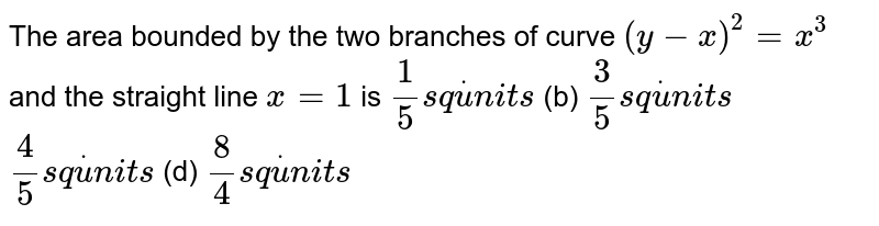 The area bounded by the two branches of curve `(y-x)^2=x^3` and the straight line `x=1` is `1/5s qdotu n i t s`  (b) `3/5s qdotu n i t s`  `4/5s qdotu n i t s`  (d) `8/4s qdotu n i t s`