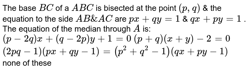 The base `B C` of a ` A B C` is bisected at the point `(p ,q)` & the equation to the side `A B&A C` are `p x+q y=1` & `q x+p y=1` . The equation of the median through `A` is:  `(p-2q)x+(q-2p)y+1=0`   `(p+q)(x+y)-2=0`   `(2p q-1)(p x+q y-1)=(p^2+q^2-1)(q x+p y-1)`  none of these