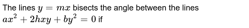The lines `y = mx` bisects the angle between the lines `ax^(2) +2hxy +by^(2) = 0` if
