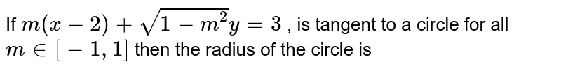 If `m(x-2)+sqrt(1-m^2) y= 3` , is tangent to a circle for all `m in  [-1, 1]`  then the radius of the circle is