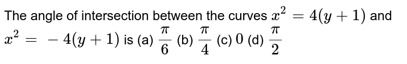 The angle of intersection between the curves `x^(2) = 4(y +1)` and `x^(2) =-4 (y+1)` is  (a) `pi/6` (b) `pi/4` (c) `0` (d) `pi/2`