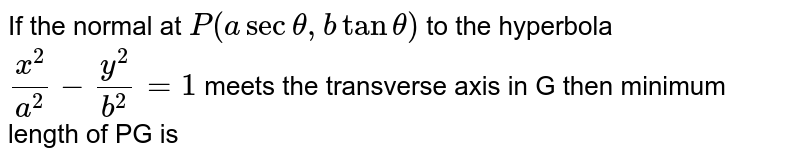 If the normal at `P(asectheta,btantheta)` to the hyperbola `x^2/a^2-y^2/b^2=1` meets the transverse axis in G then minimum length of PG is