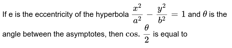 If e is the eccentricity of the hyperbola `(x^(2))/(a^(2))-(y^(2))/(b^(2))=1` and `theta` is the angle between the asymptotes, then `cos.(theta)/(2)` is equal to