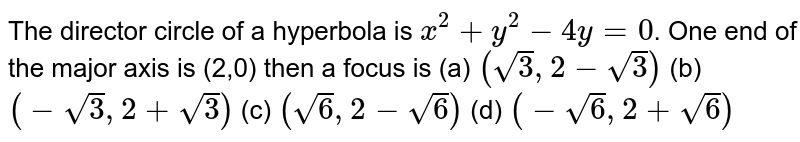 The director circle of a hyperbola is `x^(2) + y^(2) - 4y =0`. One end of the major axis is (2,0) then a focus is  (a) `(sqrt(3),2-sqrt(3))` (b) `(-sqrt(3),2+sqrt(3))` (c) `(sqrt(6),2-sqrt(6))` (d) `(-sqrt(6),2+sqrt(6))`