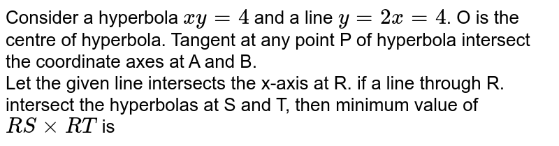 Consider a hyperbola `xy = 4` and a line `y = 2x = 4`. O is the centre of hyperbola. Tangent at any point P of hyperbola intersect the coordinate axes at A and B.  <br> Let the given line intersects the x-axis at R. if a line through R. intersect the hyperbolas at S and T, then minimum value of `RS xx RT` is