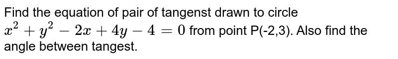 Find the equation of pair of tangenst drawn to circle `x^(2)+y^(2)-2x+4y-4=0` from point P(-2,3). Also find the angle between tangest.