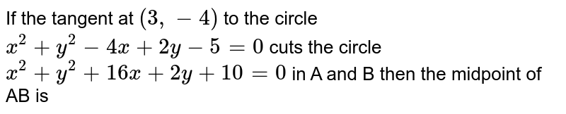 If the tangent at `(3,-4)` to the circle  `x^2 +y^2 -4x + 2y-5 =0` cuts the circle  `x^2 +y^2+16x + 2y +10=0` in  A and B then the midpoint of AB is