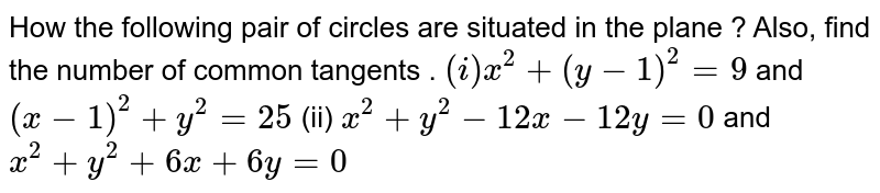 How the following  pair of circles are situated in the plane ? Als, find the number of common tangents .  `(i) x^(2)+(y-1)^(2)=9` and `(x-1)^(2)+y^(2)=25`  (ii) `x^(2)+y^(2)-12x-12y=0` and `x^(2)+y^(2)+6x+6y=0`