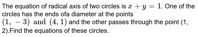The equation of radical axis of two circles is  `x + y = 1`. One of the circles has the ends ofa diameter at the points `(1, -3) and (4, 1)` and the other passes through the point (1, 2).Find the equations of these circles.
