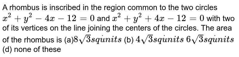 A rhombus is inscribed in the region common to the two circles `x^2+y^2-4x-12=0` and `x^2+y^2+4x-12=0` with two of its vertices on the line joining the centers of the   circles. The are of the rhombus is `8sqrt(3)s qdotu n i t s`  (b) `4sqrt(3)s qdotu n i t s`  `6sqrt(3)s qdotu n i t s`  (d) none of these
