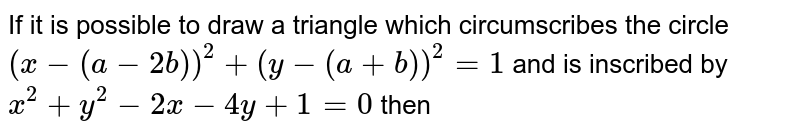 If it is possible to draw a triangle which circumscribes the circle  `(x-(a-2b))^2+(y-(a+b))^2=1`  and is inscribed by  `x^2+y^2-2x-4y+1=0`  then