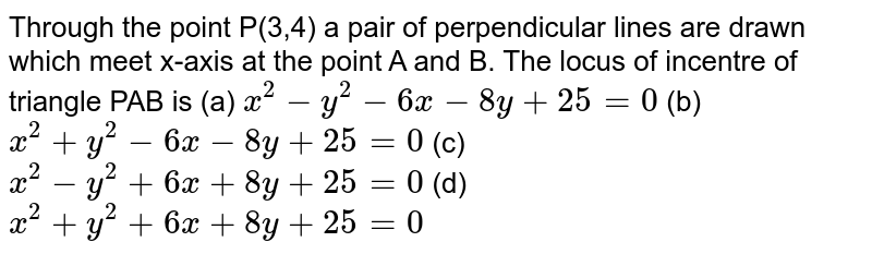 Through the point P(3,4) a pair of perpendicular lines are drawn which meet x-axis at the point A and B. The locus of incentre of triangle PAB is  (a) `x^(2)-y^(2)-6x-8y+25=0` (b) `x^(2)+y^(2)-6x-8y+25=0` (c) `x^(2)-y^(2)+6x+8y+25=0` (d) `x^(2)+y^(2)+6x+8y+25=0`