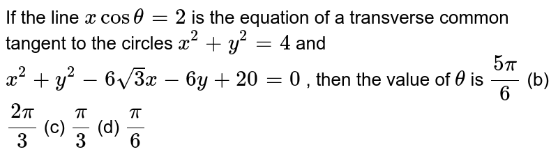 If the line `xcostheta=2` is the equation of a transverse common tangent to the circles `x^2+y^2=4` and `x^2+y^2-6sqrt(3)x-6y+20=0` , then the value of `theta` is `(5pi)/6`  (b) `(2pi)/3`  (c) `pi/3`  (d) `pi/6`